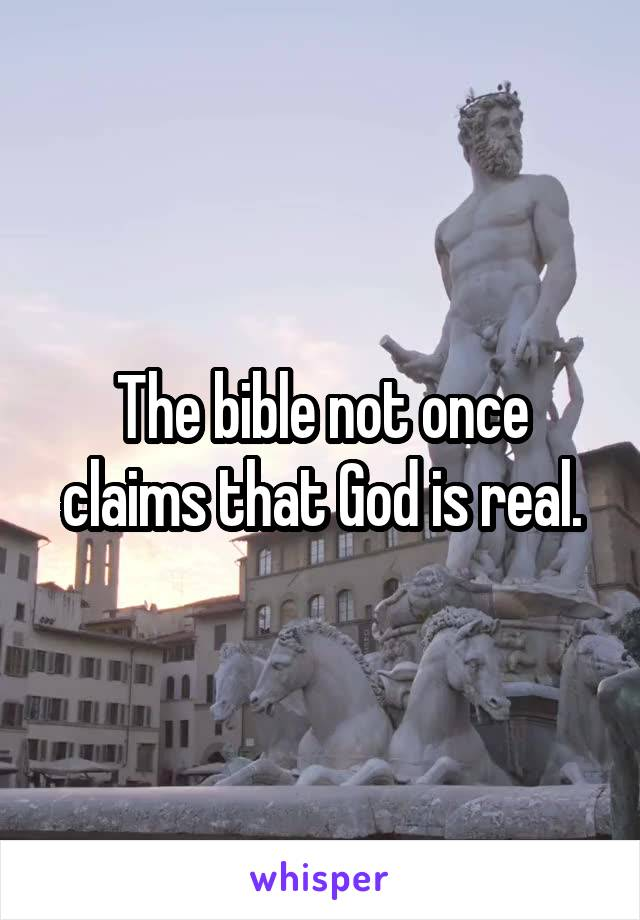 The bible not once claims that God is real.