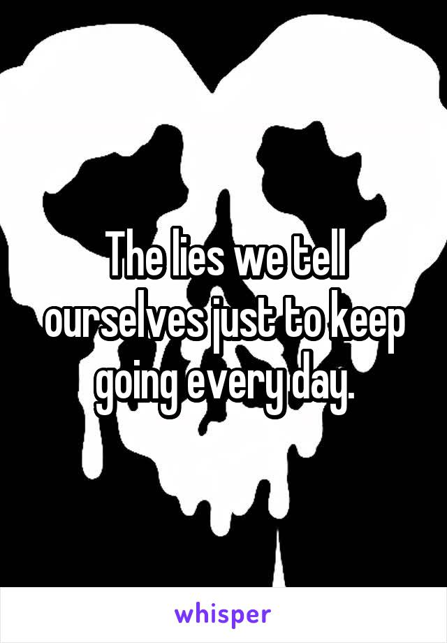 The lies we tell ourselves just to keep going every day.