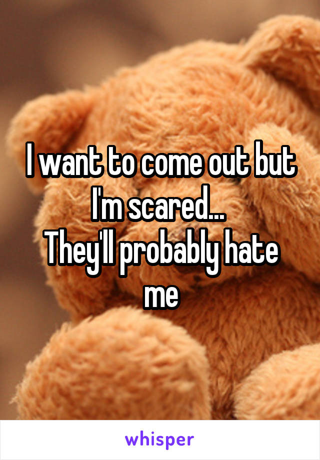 I want to come out but I'm scared...  They'll probably hate me