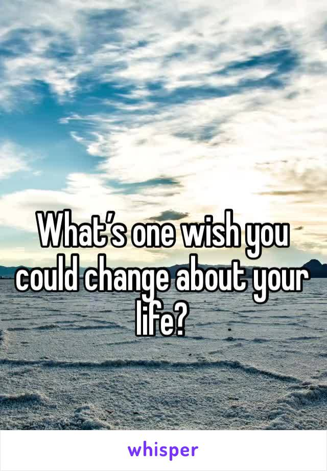 What's one wish you could change about your life?