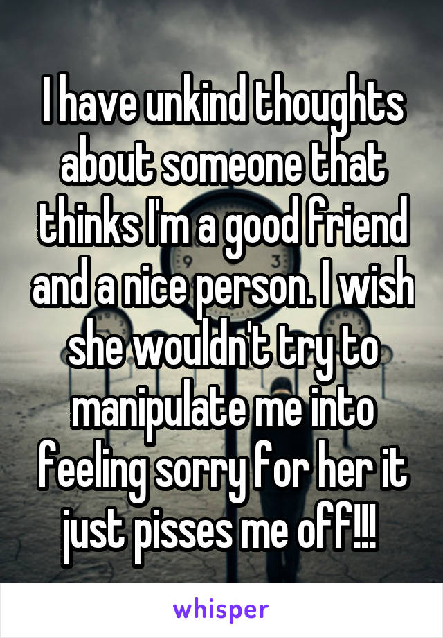 I have unkind thoughts about someone that thinks I'm a good friend and a nice person. I wish she wouldn't try to manipulate me into feeling sorry for her it just pisses me off!!!