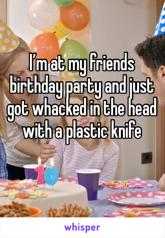 I'm at my friends birthday party and just got whacked in the head with a plastic knife