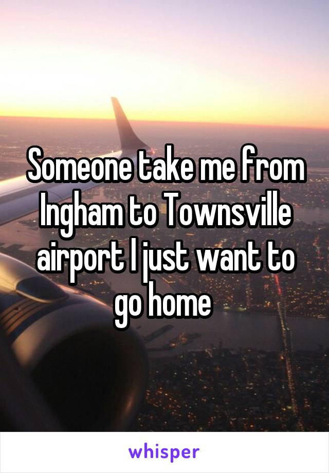 Someone take me from Ingham to Townsville airport I just want to go home