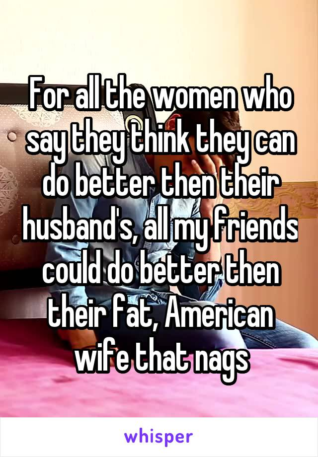 For all the women who say they think they can do better then their husband's, all my friends could do better then their fat, American wife that nags