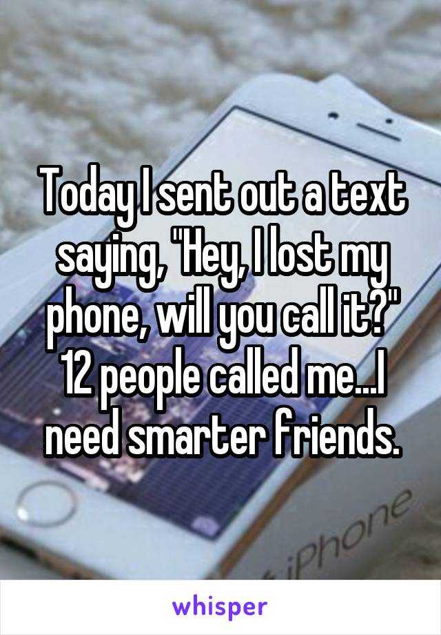 "Today I sent out a text saying, ""Hey, I lost my phone, will you call it?"" 12 people called me...I need smarter friends."
