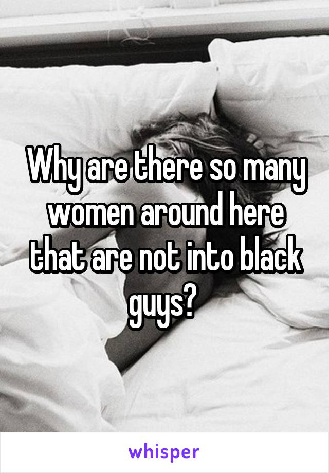 Why are there so many women around here that are not into black guys?
