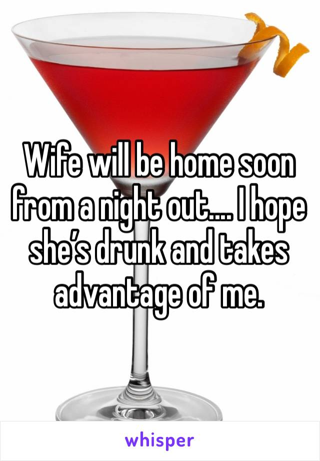 Wife will be home soon from a night out.... I hope she's drunk and takes advantage of me.