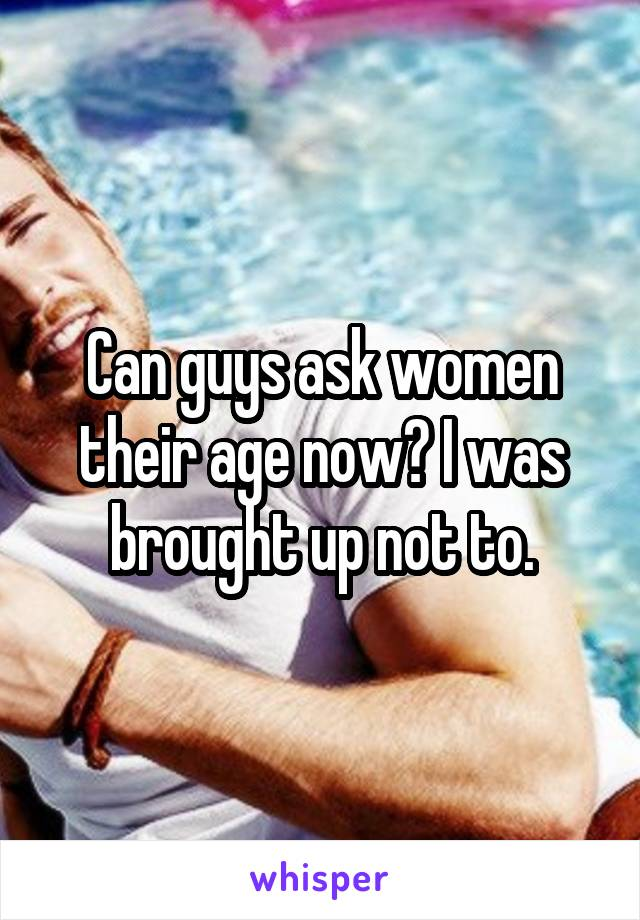 Can guys ask women their age now? I was brought up not to.
