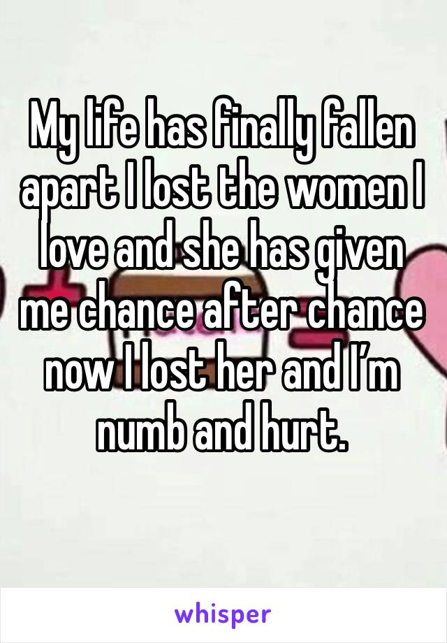 My life has finally fallen apart I lost the women I love and she has given me chance after chance now I lost her and I'm numb and hurt.