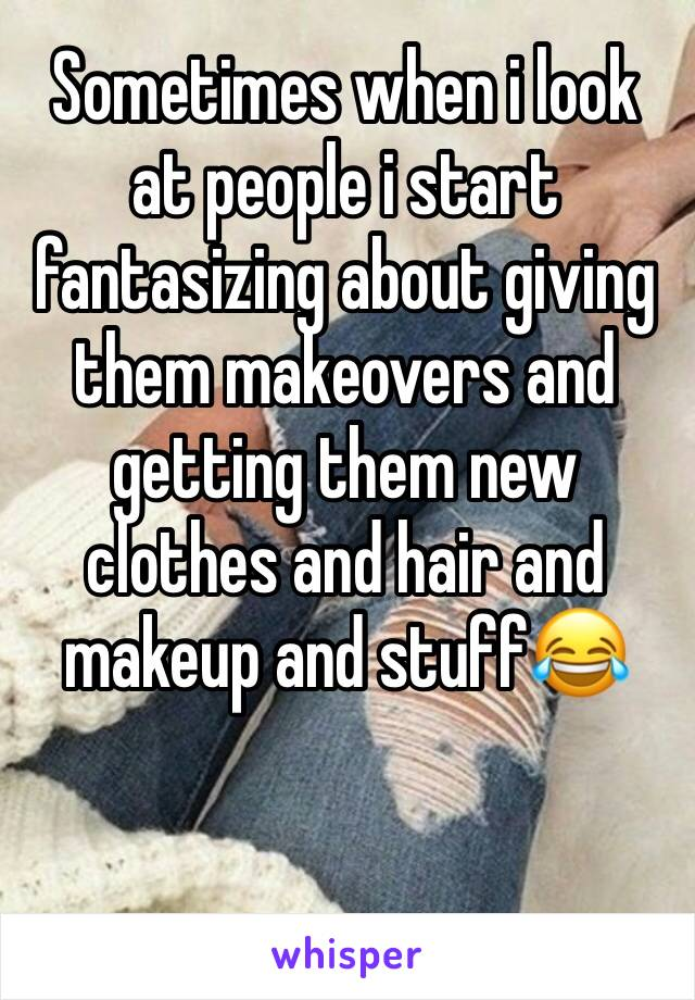 Sometimes when i look at people i start fantasizing about giving them makeovers and getting them new clothes and hair and makeup and stuff😂