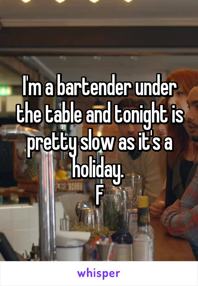 I'm a bartender under the table and tonight is pretty slow as it's a holiday.  F