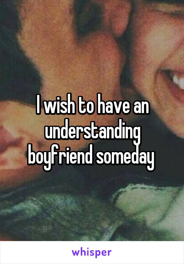 I wish to have an understanding boyfriend someday