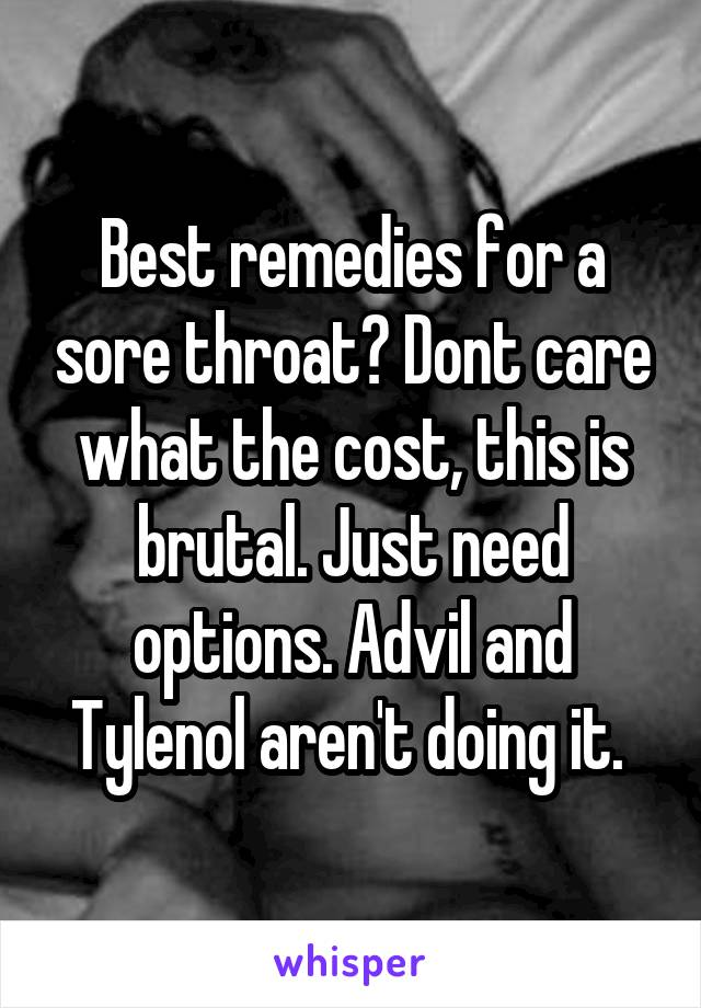Best remedies for a sore throat? Dont care what the cost, this is brutal. Just need options. Advil and Tylenol aren't doing it.