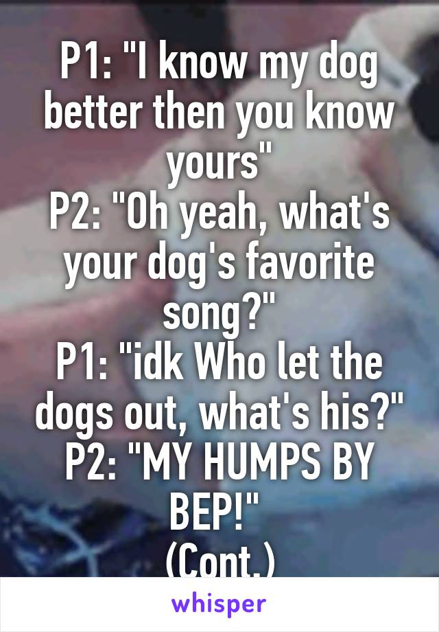 "P1: ""I know my dog better then you know yours"" P2: ""Oh yeah, what's your dog's favorite song?"" P1: ""idk Who let the dogs out, what's his?"" P2: ""MY HUMPS BY BEP!""  (Cont.)"