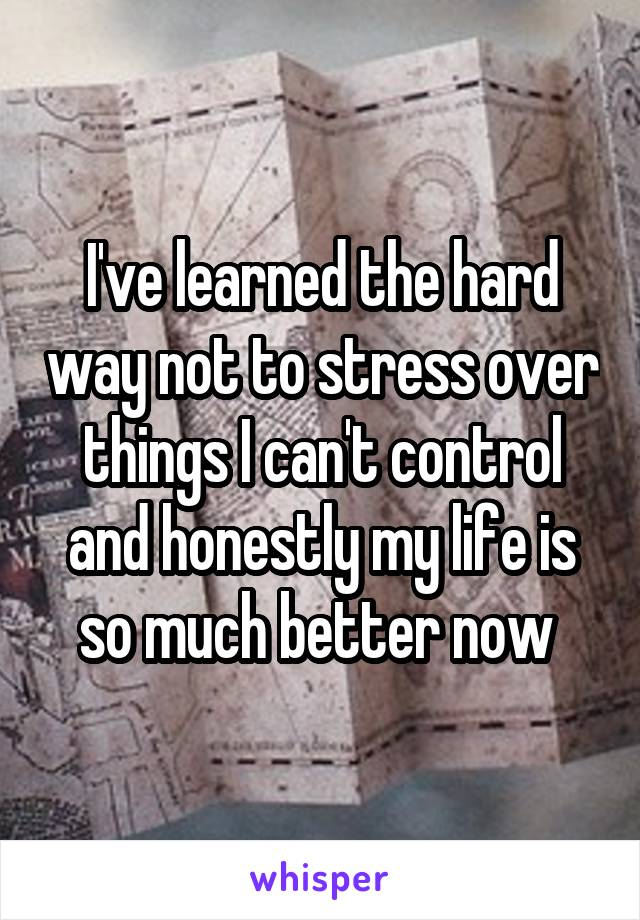 I've learned the hard way not to stress over things I can't control and honestly my life is so much better now