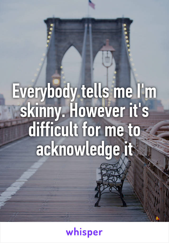 Everybody tells me I'm skinny. However it's difficult for me to acknowledge it