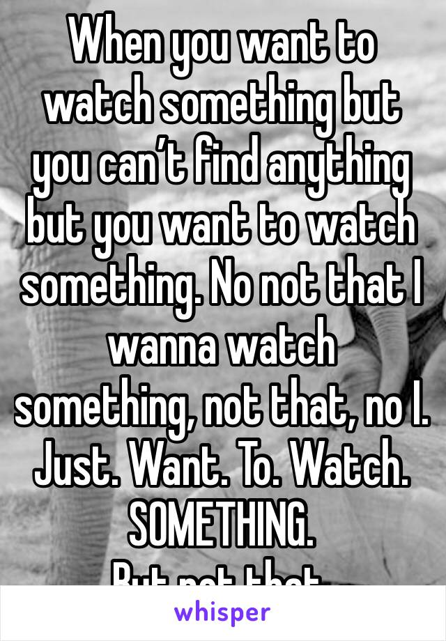 When you want to watch something but you can't find anything but you want to watch something. No not that I wanna watch something, not that, no I. Just. Want. To. Watch. SOMETHING.  But not that.
