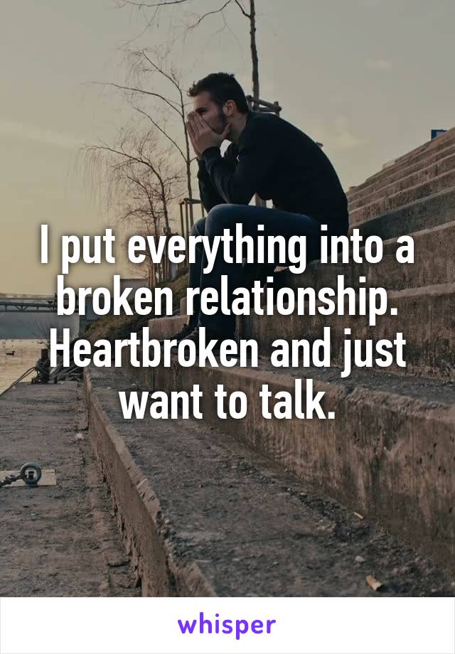 I put everything into a broken relationship. Heartbroken and just want to talk.