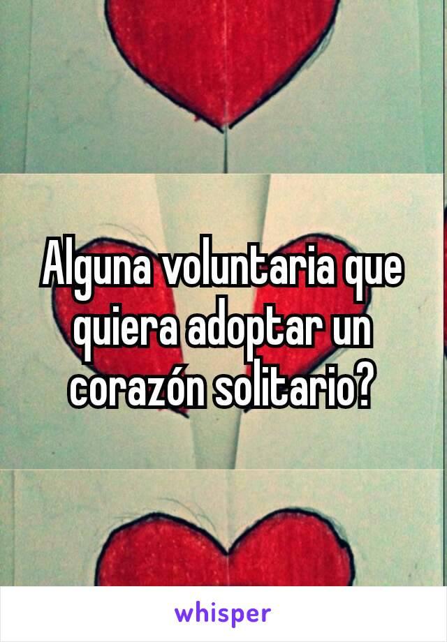 Alguna voluntaria que quiera adoptar un corazón solitario?