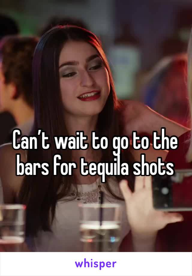 Can't wait to go to the bars for tequila shots