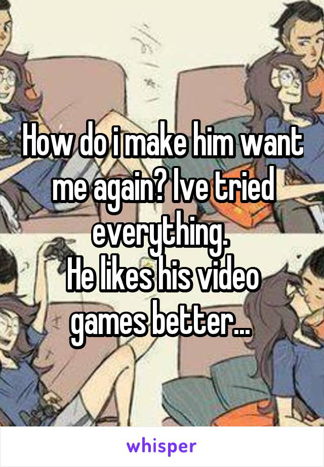 How do i make him want me again? Ive tried everything.  He likes his video games better...