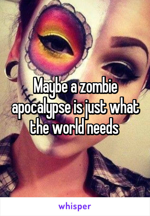 Maybe a zombie apocalypse is just what the world needs