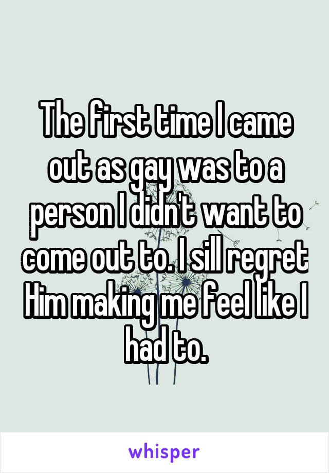 The first time I came out as gay was to a person I didn't want to come out to. I sill regret Him making me feel like I had to.