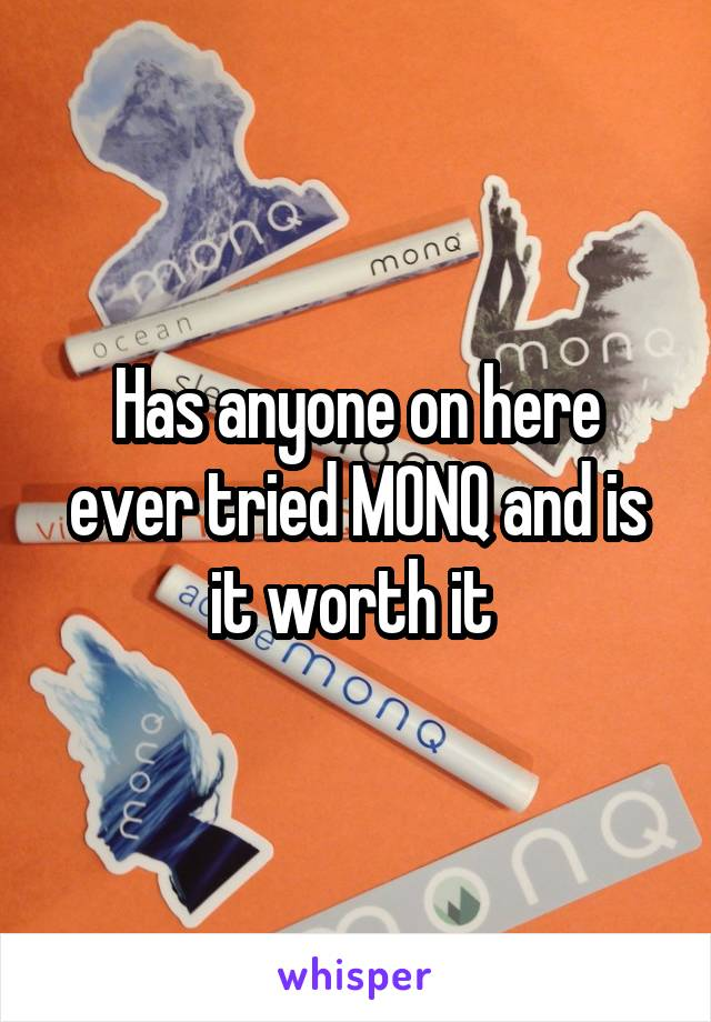 Has anyone on here ever tried MONQ and is it worth it