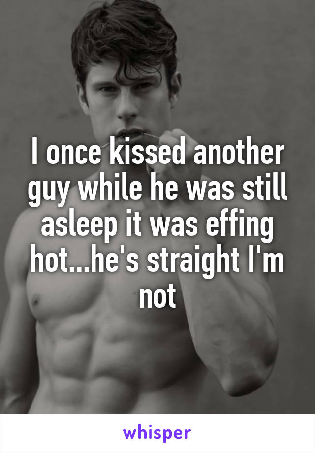 I once kissed another guy while he was still asleep it was effing hot...he's straight I'm not