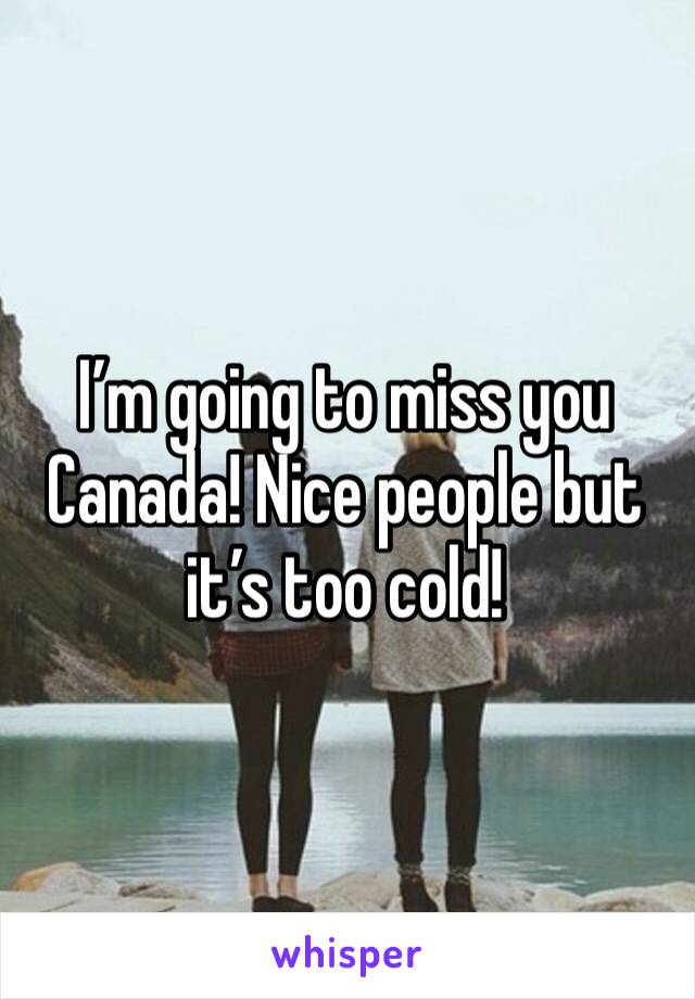 I'm going to miss you Canada! Nice people but it's too cold!