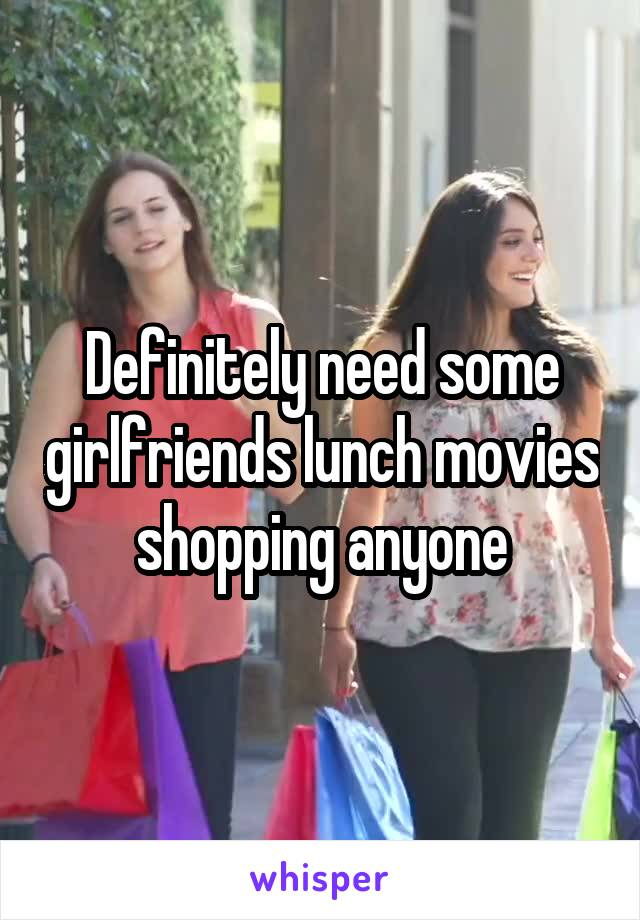 Definitely need some girlfriends lunch movies shopping anyone