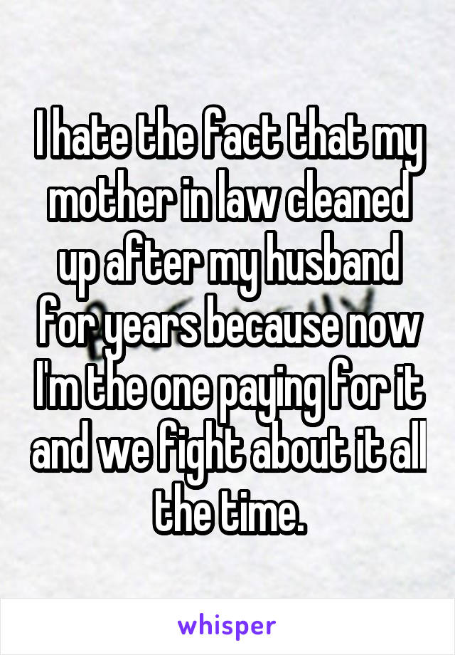 I hate the fact that my mother in law cleaned up after my husband for years because now I'm the one paying for it and we fight about it all the time.