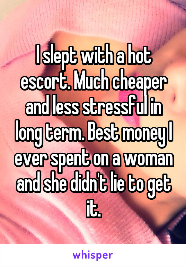 I slept with a hot escort. Much cheaper and less stressful in long term. Best money I ever spent on a woman and she didn't lie to get it.