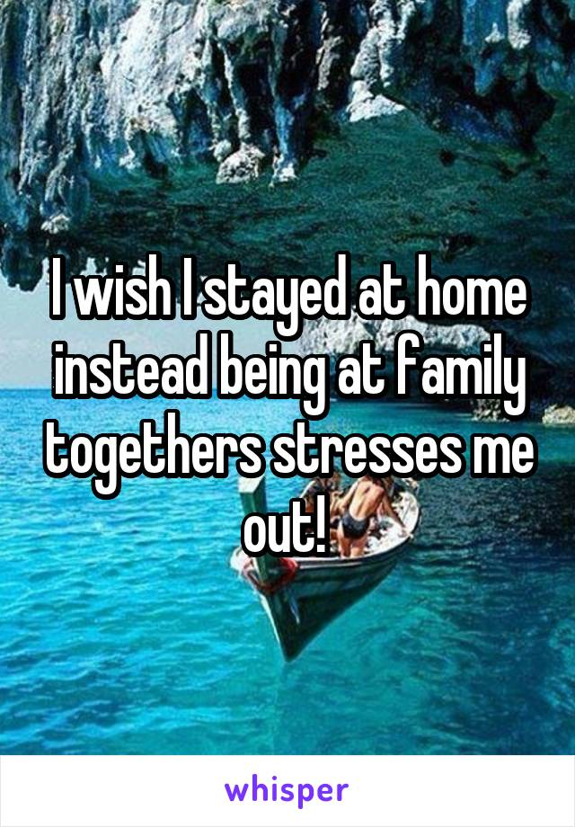 I wish I stayed at home instead being at family togethers stresses me out!