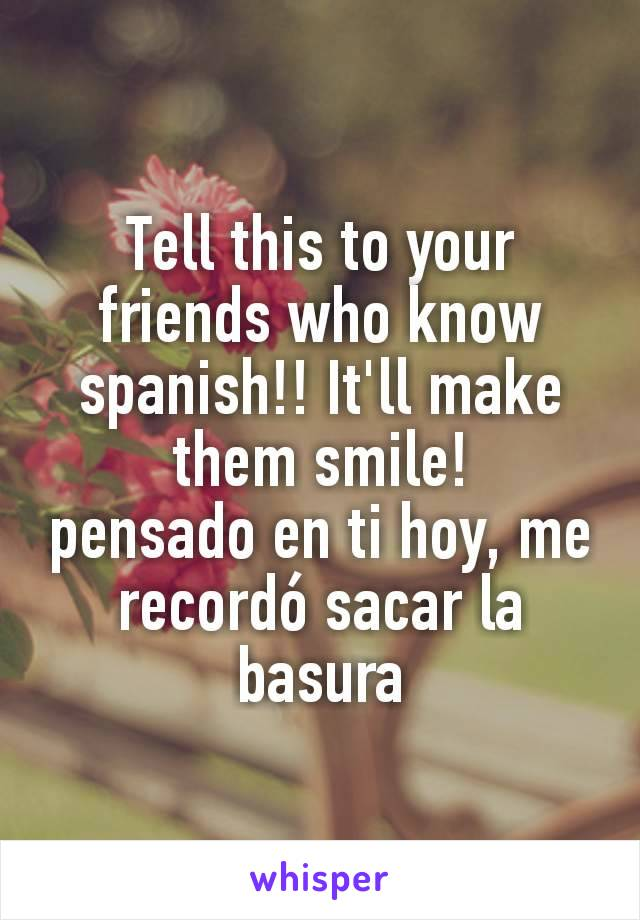 Tell this to your friends who know spanish!! It'll make them smile! pensado en ti hoy, me recordó sacar la basura