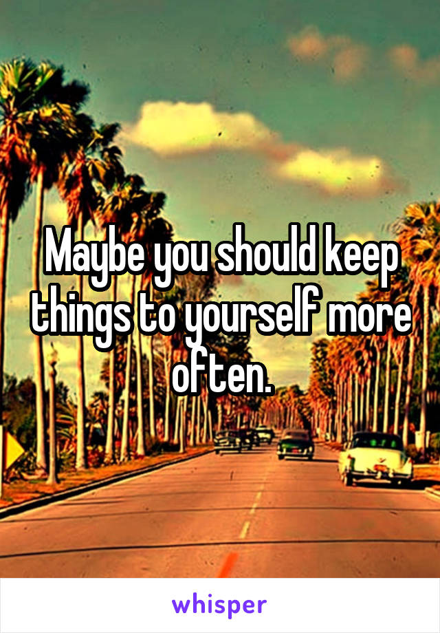 Maybe you should keep things to yourself more often.