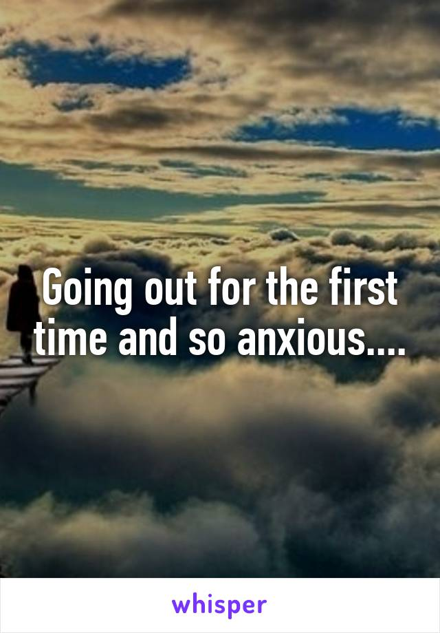 Going out for the first time and so anxious....