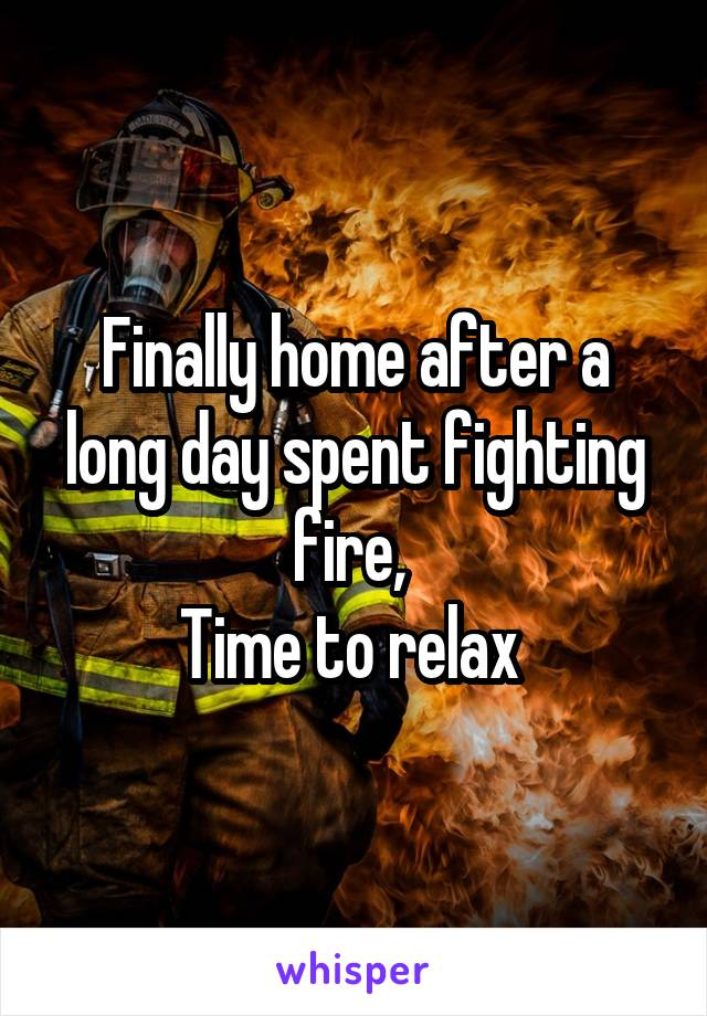 Finally home after a long day spent fighting fire,  Time to relax