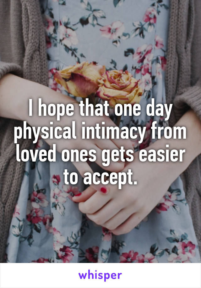 I hope that one day physical intimacy from loved ones gets easier to accept.