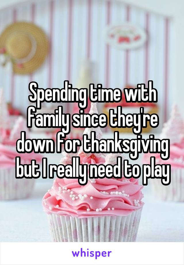 Spending time with family since they're down for thanksgiving but I really need to play