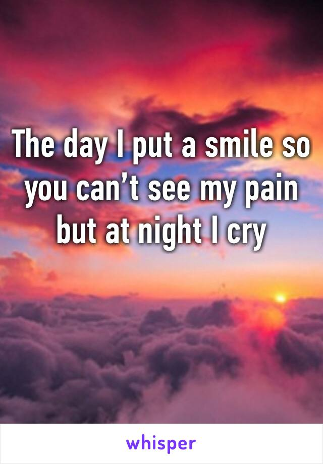 The day I put a smile so you can't see my pain but at night I cry