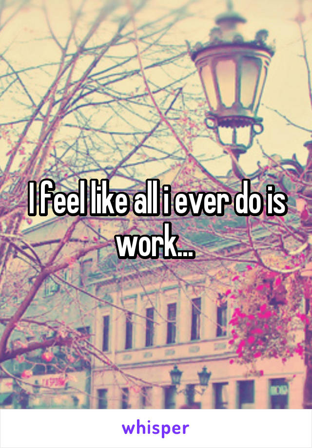 I feel like all i ever do is work...