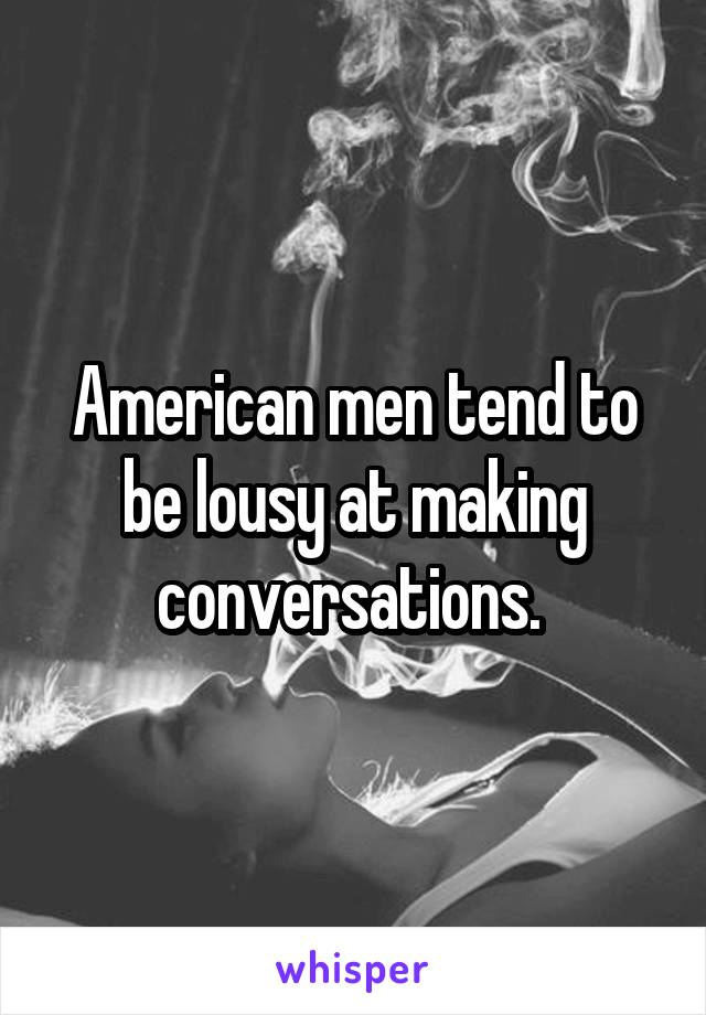 American men tend to be lousy at making conversations.