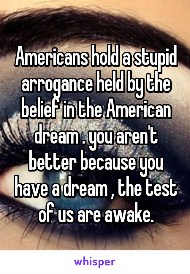 Americans hold a stupid arrogance held by the belief in the American dream . you aren't better because you have a dream , the test of us are awake.