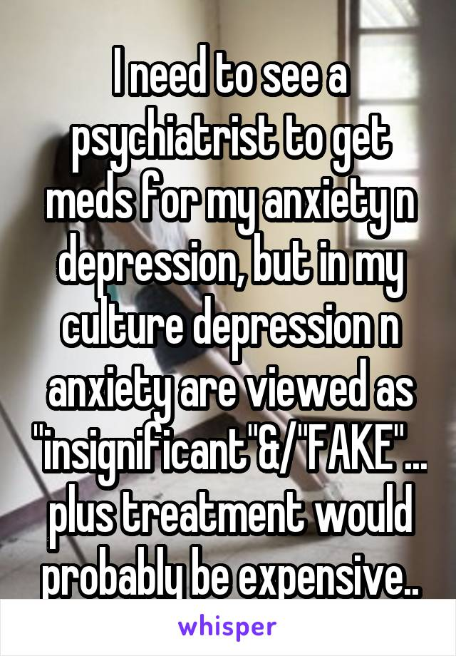 """I need to see a psychiatrist to get meds for my anxiety n depression, but in my culture depression n anxiety are viewed as """"insignificant""""&/""""FAKE""""...plus treatment would probably be expensive.."""