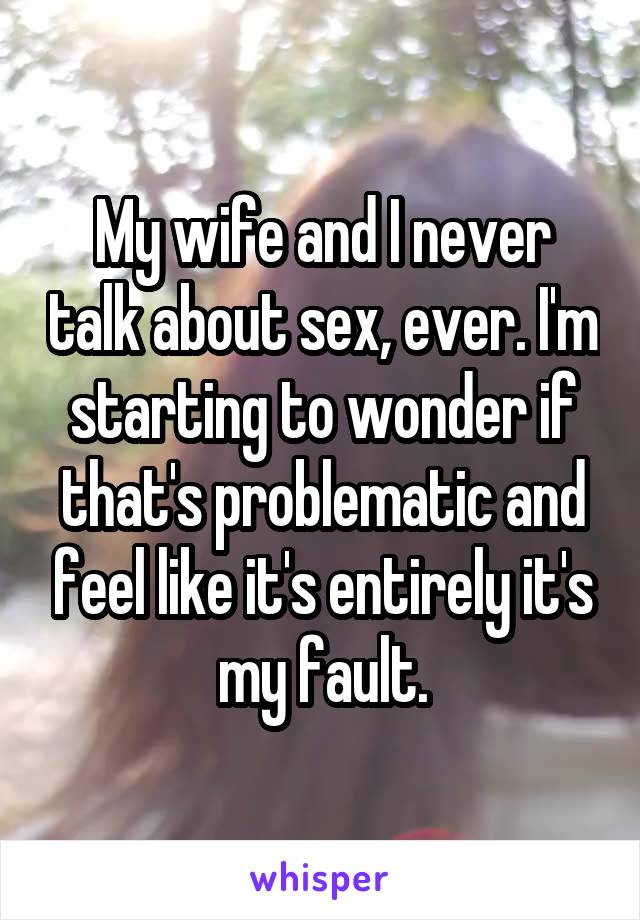 My wife and I never talk about sex, ever. I'm starting to wonder if that's problematic and feel like it's entirely it's my fault.