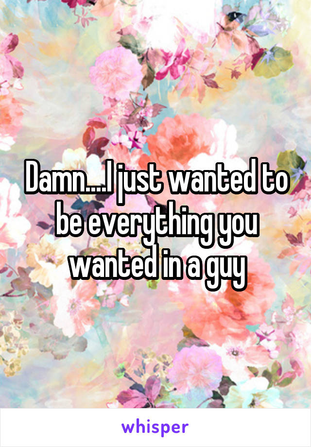 Damn....I just wanted to be everything you wanted in a guy