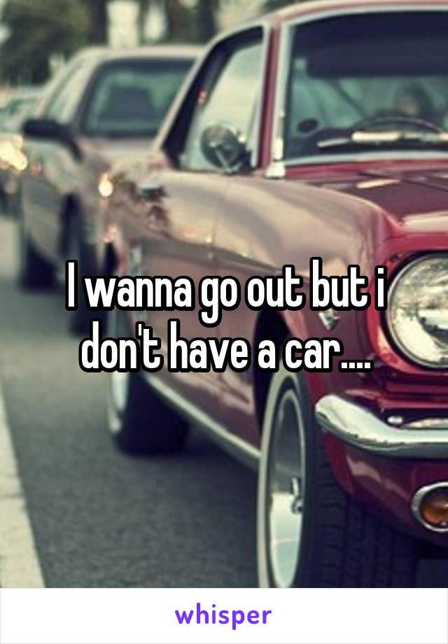 I wanna go out but i don't have a car....