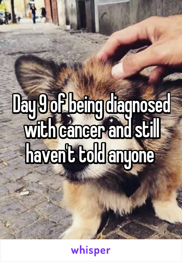 Day 9 of being diagnosed with cancer and still haven't told anyone
