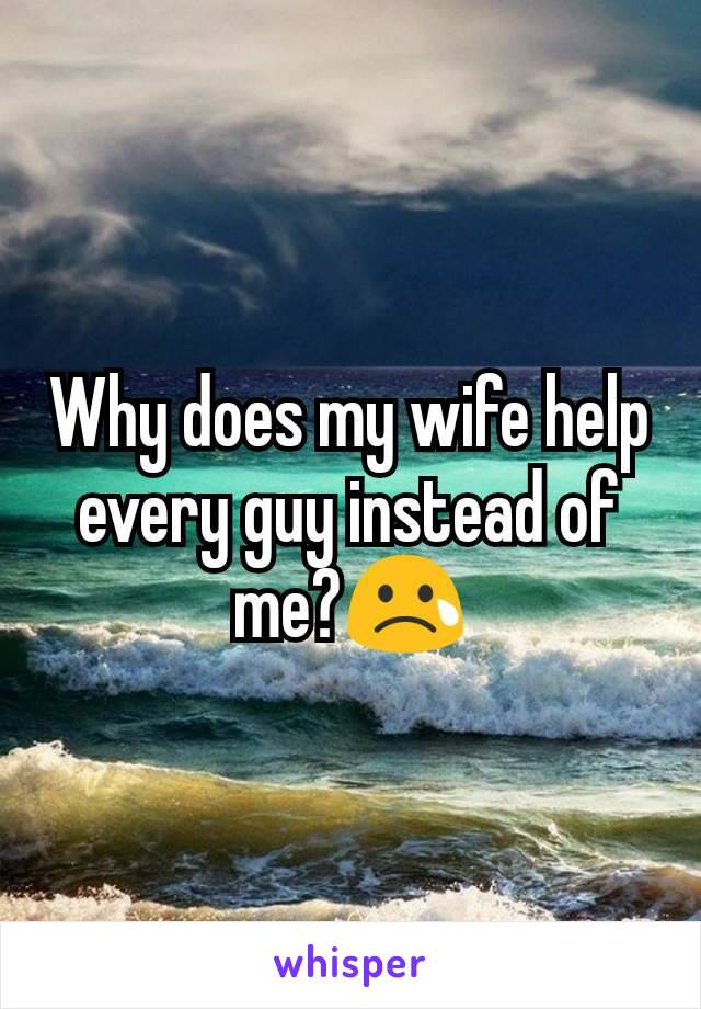 Why does my wife help every guy instead of me?😢